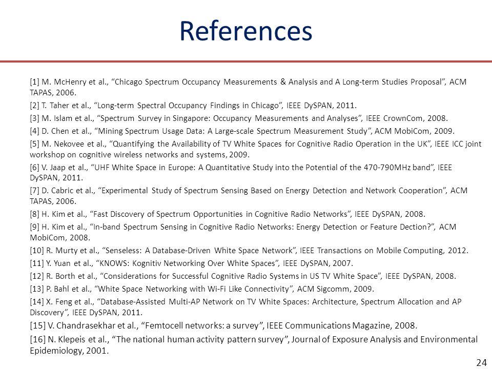 References [1] M. McHenry et al., Chicago Spectrum Occupancy Measurements & Analysis and A Long-term Studies Proposal , ACM TAPAS, 2006.